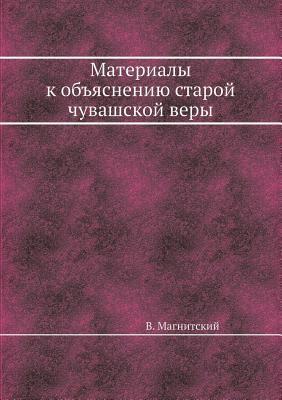 Materialy k ob'yasneniyu staroj chuvashskoj very. Sobrany v nekotoryh mestnostyah kazanskoj gubernii