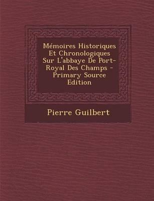 Memoires Historiques Et Chronologiques Sur L'Abbaye de Port-Royal Des Champs - Primary Source Edition
