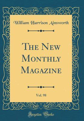 The New Monthly Magazine, Vol. 98 (Classic Reprint)