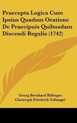 Praecepta Logica Cum Ipsius Quadam Oratione de Praecipuis Quibusdam Discendi Regulis (1742)