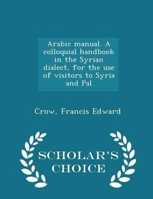 Arabic Manual. a Colloquial Handbook in the Syrian Dialect, for the Use of Visitors to Syria and Pal - Scholar's Choice Edition