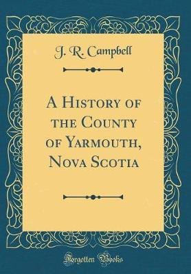 A History of the County of Yarmouth, Nova Scotia (Classic Reprint)