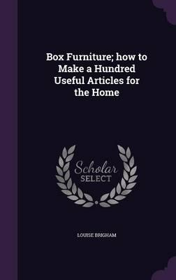 Box Furniture; How to Make a Hundred Useful Articles for the Home