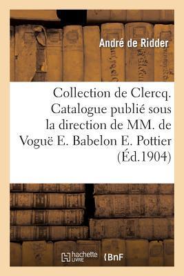Collection de Clercq. Catalogue Publi Sous La Direction de MM. de Vogu E. Babelon E. Pottier