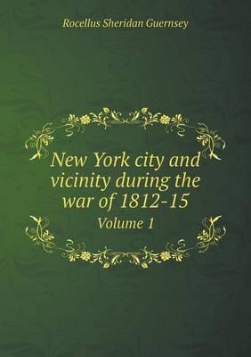 New York City and Vicinity During the War of 1812-15 Volume 1