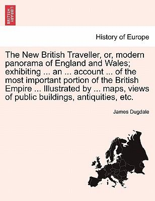 The New British Traveller, Or, Modern Panorama of England and Wales; Exhibiting an Account of the Most Important Portion of the British Em