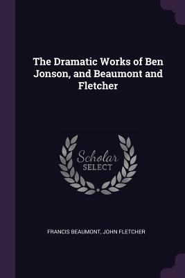 The Dramatic Works of Ben Jonson, and Beaumont and Fletcher