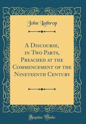 A Discourse, in Two Parts, Preached at the Commencement of the Nineteenth Century (Classic Reprint)