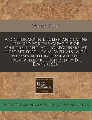 A Dictionary in English and Latine Devised for the Capacitie of Children, and Young Beginners. at First Set Forth by M. Withals, with Phrases Both ... Proverbiall