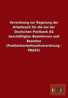 Verordnung zur Regelung der Arbeitszeit für die bei der Deutschen Postbank AG beschäftigten Beamtinnen und Beamten (Postbankarbeitszeitverordnung - PBAZV)