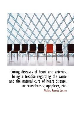 Curing Diseases of Heart and Arteries, Being a Treatise Regarding the Cause and the Natural Cure of