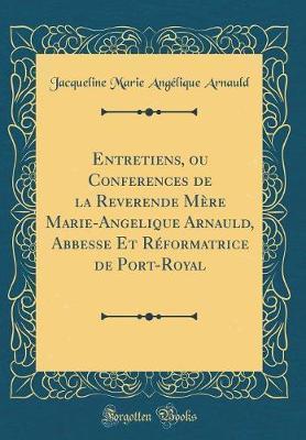 Entretiens, ou Conferences de la Reverende Mère Marie-Angelique Arnauld, Abbesse Et Réformatrice de Port-Royal (Classic Reprint)