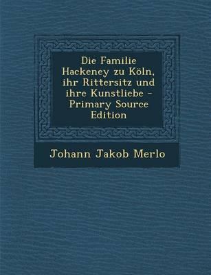 Die Familie Hackeney Zu Koln, Ihr Rittersitz Und Ihre Kunstliebe - Primary Source Edition
