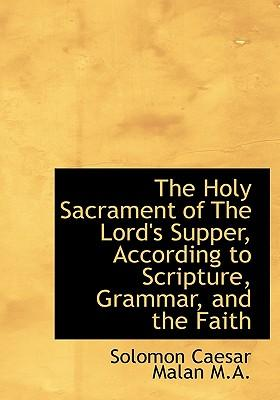 The Holy Sacrament of the Lord's Supper, According to Scripture, Grammar, and the Faith