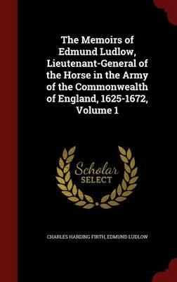 The Memoirs of Edmund Ludlow, Lieutenant-General of the Horse in the Army of the Commonwealth of England, 1625-1672, Volume 1