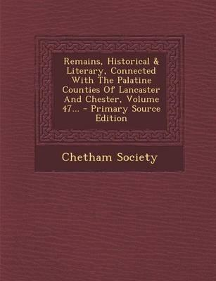 Remains, Historical & Literary, Connected with the Palatine Counties of Lancaster and Chester, Volume 47. - Primary Source Edition