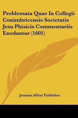 Problemata Quae in Collegii Conimbricensis Societatis Jesu Phisicis Commentariis Enodantur (1601)