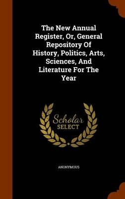 The New Annual Register, Or, General Repository of History, Politics, Arts, Sciences, and Literature for the Year