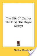The Life of Charles the First, the Royal Martyr