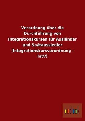 Verordnung über die Durchführung von Integrationskursen für Ausländer und Spätaussiedler (Integrationskursverordnung - IntV)