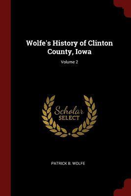 Wolfe's History of Clinton County, Iowa; Volume 2