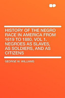 History of the Negro Race in America from 1619 to 1880. Vol 1. Negroes as Slaves, as Soldiers, and as Citizens