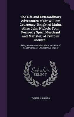 The Life and Extraordinary Adventures of Sir William Courtenay, Knight of Malta, Alias John Nichols Tom, Formerly Spirit Merchant and Maltster, of of His Extraordinary Life, from His Infancy