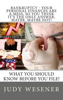 Bankruptcy - Your Personal Finances Are a Mess, So You Think It's the Only Answer. Maybe. Maybe Not!