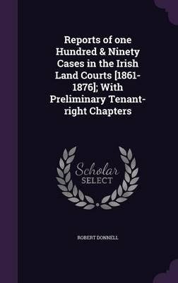 Reports of One Hundred & Ninety Cases in the Irish Land Courts [1861-1876]; With Preliminary Tenant-Right Chapters