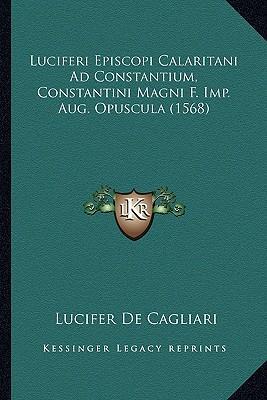 Luciferi Episcopi Calaritani Ad Constantium, Constantini Magni F. Imp. Aug. Opuscula (1568)