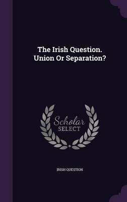 The Irish Question. Union or Separation?