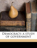 Democracy; a Study of Government