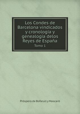 Los Condes de Barcelona Vindicados y Cronologia y Genealogia Delos Reyes de Espana Tomo 1
