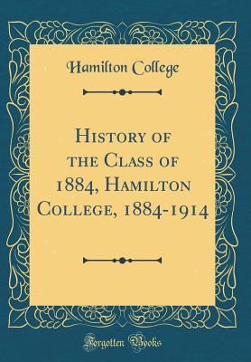 History of the Class of 1884, Hamilton College, 1884-1914 (Classic Reprint)