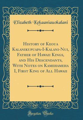 History of Keoua Kalanikupuapa-I-Kalani-Nui, Father of Hawaii Kings, and His Descendants, With Notes on Kamehameha I, First King of All Hawaii (Classic Reprint)