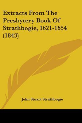 Extracts from the Presbytery Book of Strathbogie, 1621-1654 (1843)