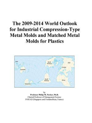 The 2009-2014 World Outlook for Industrial Compression-Type Metal Molds and Matched Metal Molds for Plastics
