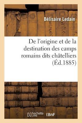 de L'Origine Et de la Destination Des Camps Romains Dits Chatelliers, En Gaule,