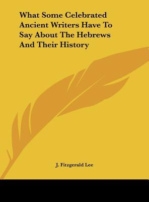 What Some Celebrated Ancient Writers Have to Say about the Hebrews and Their History