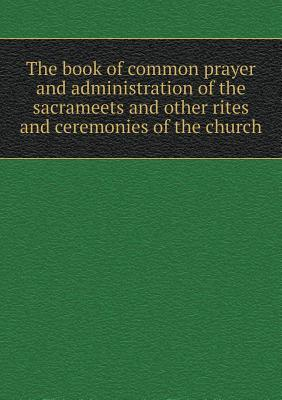 The Book of Common Prayer and Administration of the Sacrameets and Other Rites and Ceremonies of the Church