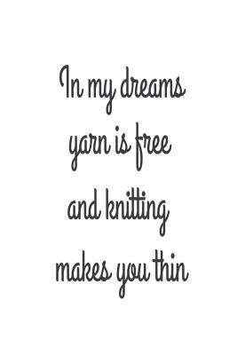 In My Dreams Yarn Is Free And Knitting Makes You Thin