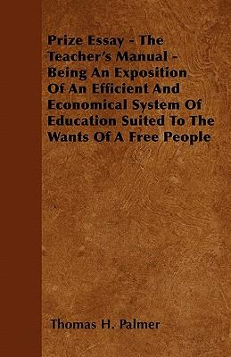 Prize Essay - The Teacher's Manual - Being An Exposition Of An Efficient And Economical System Of Education Suited To The Wants Of A Free People