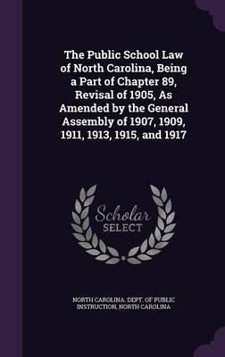 The Public School Law of North Carolina, Being a Part of Chapter 89, Revisal of 1905, as Amended by the General Assembly of 1907, 1909, 1911, 1913, 1915, and 1917