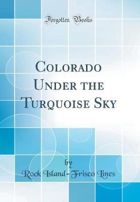 Colorado Under the Turquoise Sky (Classic Reprint)