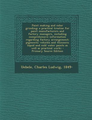 Paint Making and Color Grinding; A Practical Treatise for Paint Manufacturers and Factory Managers, Including Comprehensive Information Regarding Cold Water Paints as Well as Practical Worki