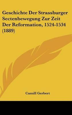 Geschichte Der Strassburger Sectenbewegung Zur Zeit Der Reformation, 1524-1534 (1889)