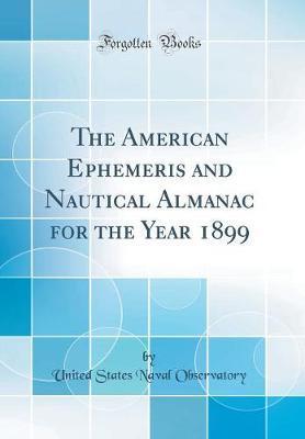 The American Ephemeris and Nautical Almanac for the Year 1899 (Classic Reprint)