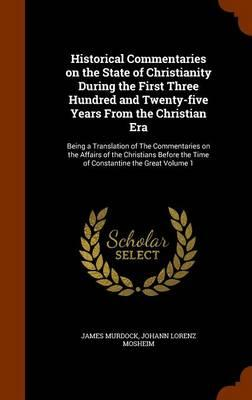 Historical Commentaries on the State of Christianity During the First Three Hundred and Twenty-Five Years from the Christian Era