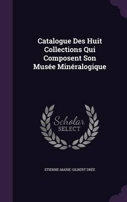 Catalogue Des Huit Collections Qui Composent Son Musee Mineralogique
