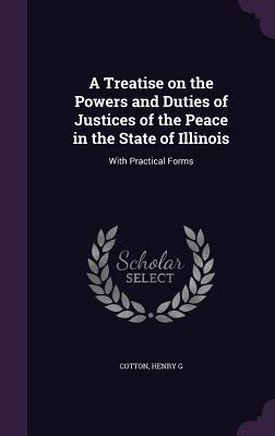 A Treatise on the Powers and Duties of Justices of the Peace in the State of Illinois